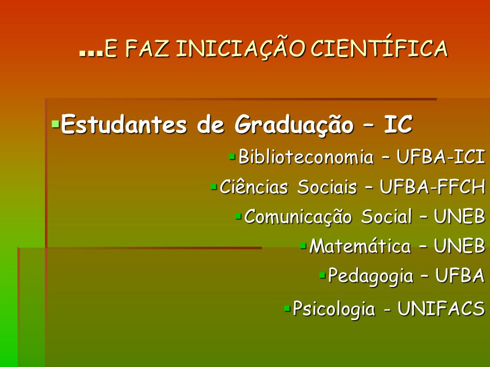 ... E FAZ INICIAÇÃO CIENTÍFICA Estudantes de Graduação – IC Estudantes de Graduação – IC Biblioteconomia – UFBA-ICI Biblioteconomia – UFBA-ICI Ciência