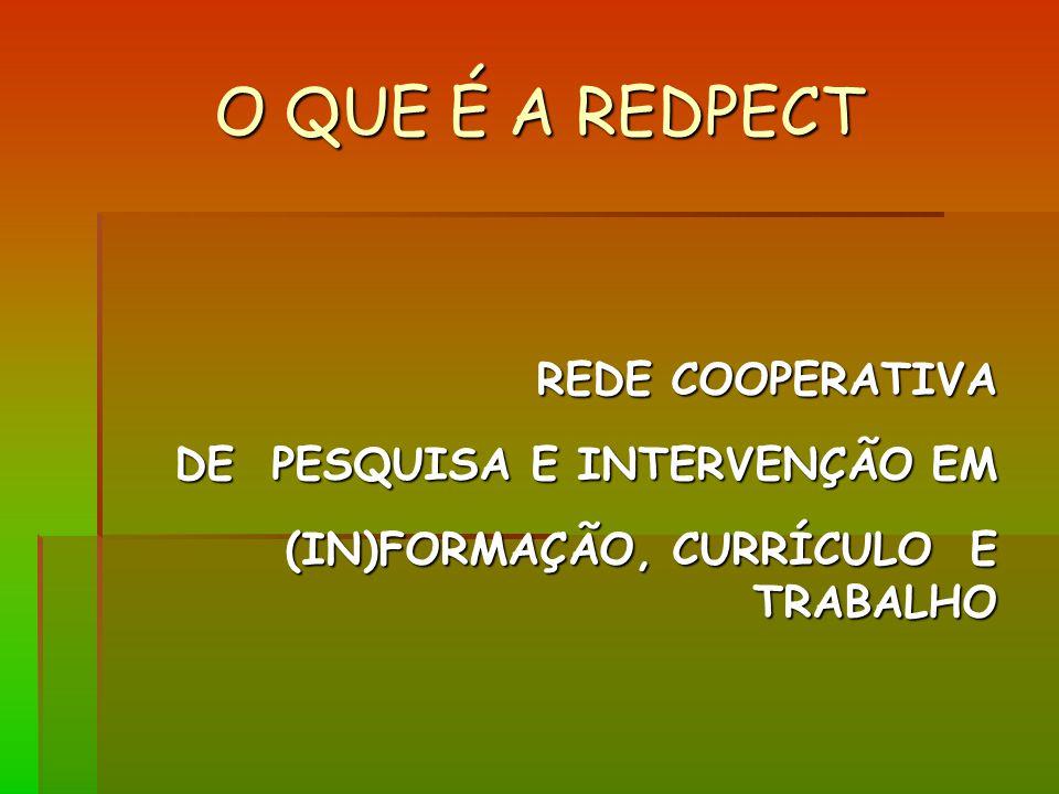 O QUE É A REDPECT REDE COOPERATIVA DE PESQUISA E INTERVENÇÃO EM (IN)FORMAÇÃO, CURRÍCULO E TRABALHO (IN)FORMAÇÃO, CURRÍCULO E TRABALHO