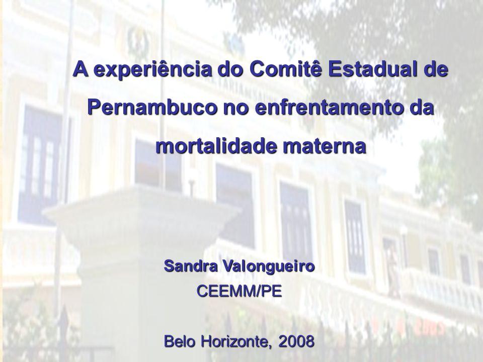 A experiência do Comitê Estadual de Pernambuco no enfrentamento da mortalidade materna Sandra Valongueiro CEEMM/PE Belo Horizonte, 2008
