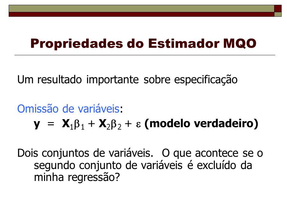 Propriedades do Estimador MQO Um resultado importante sobre especificação Omissão de variáveis: y = X 1 1 + X 2 2 + (modelo verdadeiro) Dois conjuntos