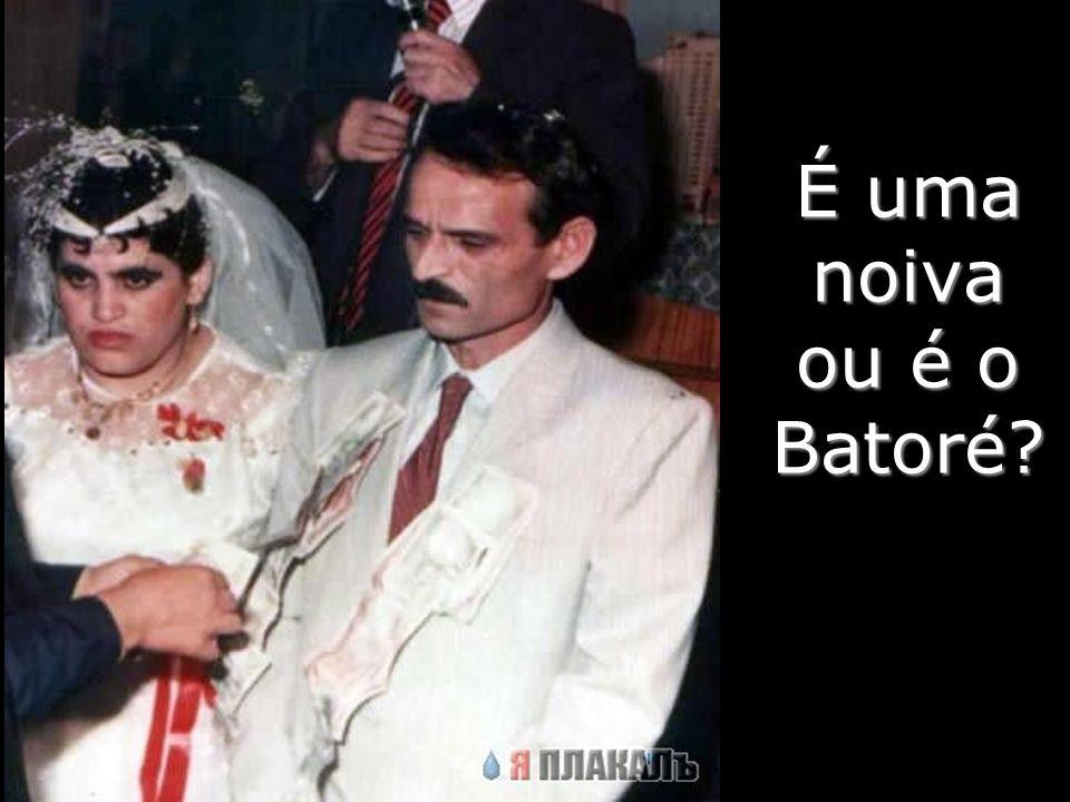 É uma noiva ou é o Batoré?