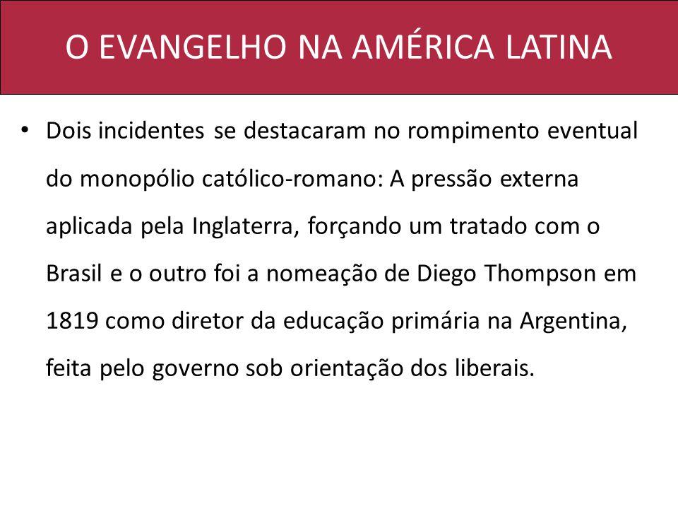 O EVANGELHO NA AMÉRICA LATINA Dois incidentes se destacaram no rompimento eventual do monopólio católico-romano: A pressão externa aplicada pela Ingla