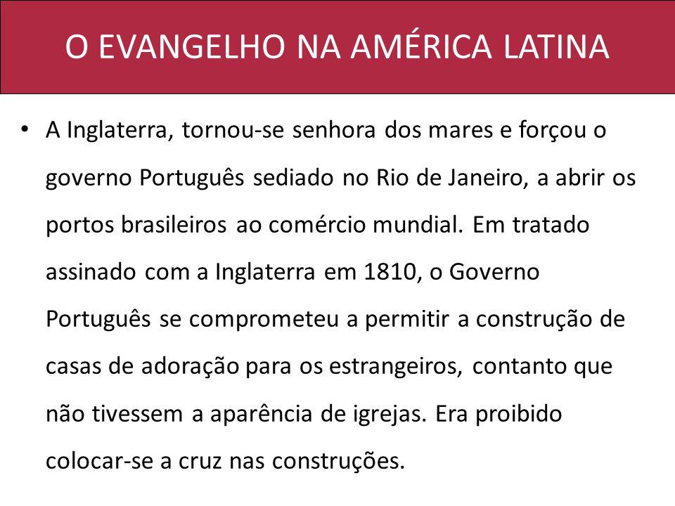 O EVANGELHO NA AMÉRICA LATINA A Inglaterra, tornou-se senhora dos mares e forçou o governo Português sediado no Rio de Janeiro, a abrir os portos bras