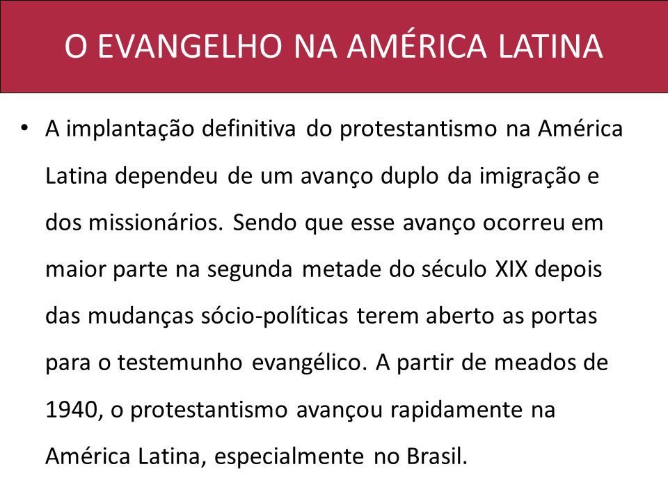 O EVANGELHO NA AMÉRICA LATINA A implantação definitiva do protestantismo na América Latina dependeu de um avanço duplo da imigração e dos missionários.
