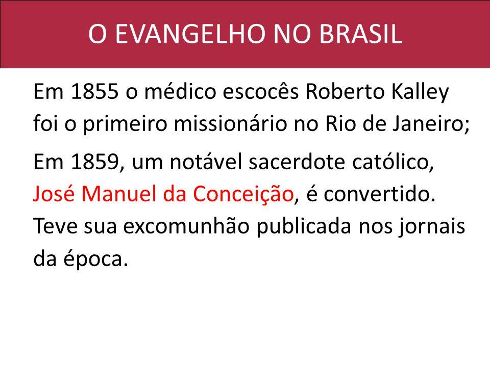 O EVANGELHO NO BRASIL Em 1855 o médico escocês Roberto Kalley foi o primeiro missionário no Rio de Janeiro; Em 1859, um notável sacerdote católico, José Manuel da Conceição, é convertido.