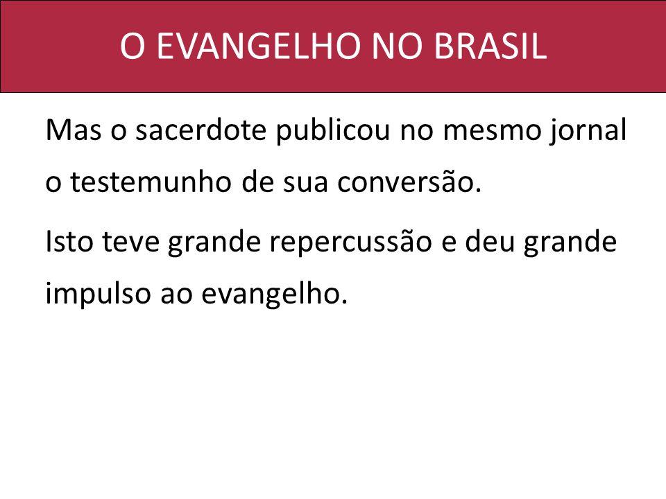 O EVANGELHO NO BRASIL Mas o sacerdote publicou no mesmo jornal o testemunho de sua conversão. Isto teve grande repercussão e deu grande impulso ao eva