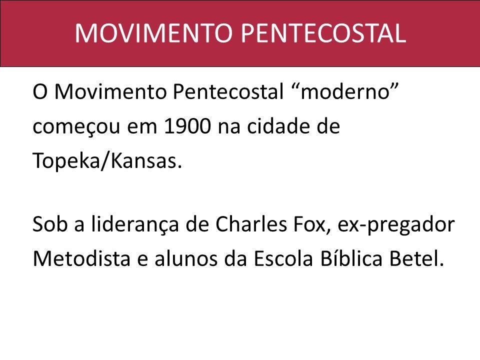 MOVIMENTO PENTECOSTAL O Movimento Pentecostal moderno começou em 1900 na cidade de Topeka/Kansas. Sob a liderança de Charles Fox, ex-pregador Metodist