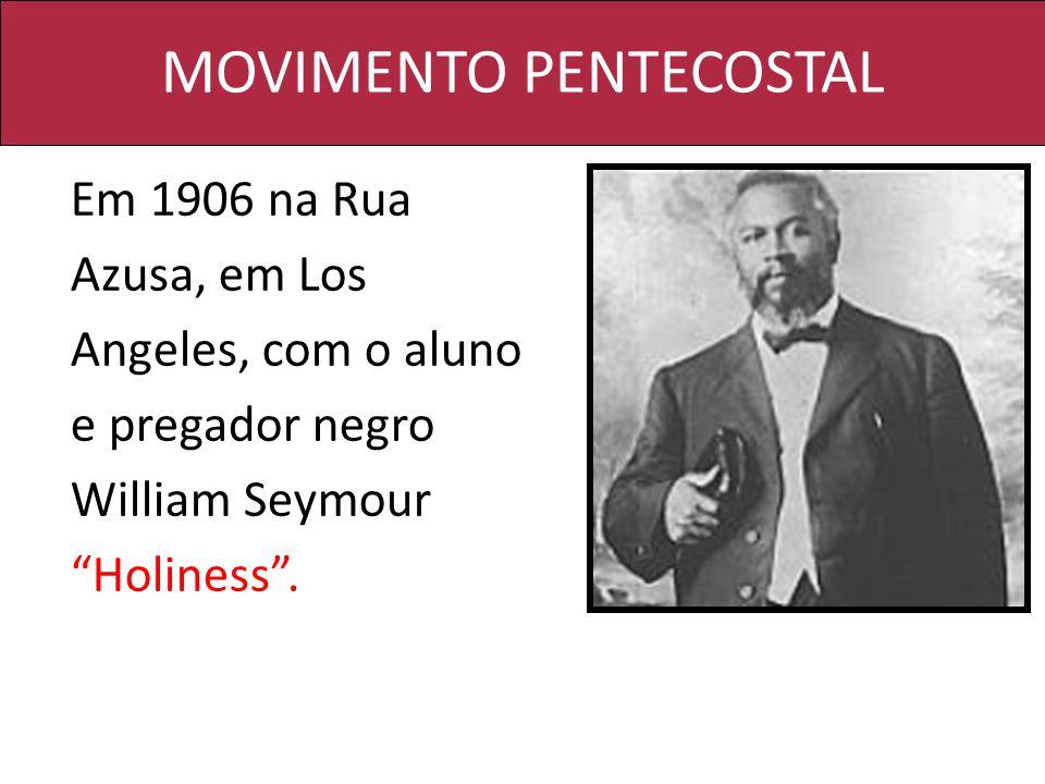 MOVIMENTO PENTECOSTAL Em 1906 na Rua Azusa, em Los Angeles, com o aluno e pregador negro William Seymour Holiness.