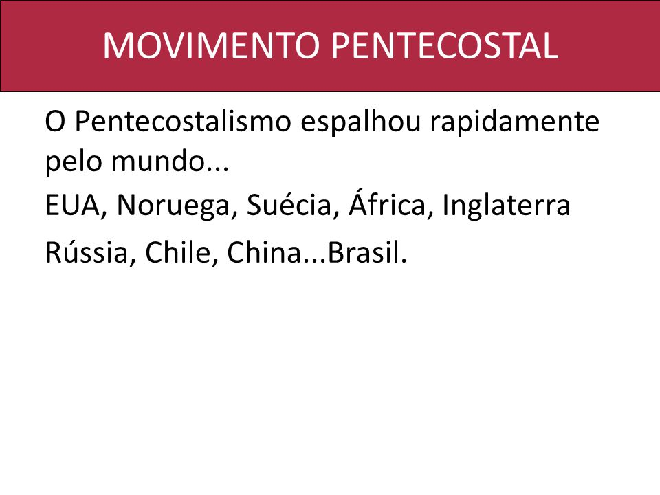 MOVIMENTO PENTECOSTAL O Pentecostalismo espalhou rapidamente pelo mundo... EUA, Noruega, Suécia, África, Inglaterra Rússia, Chile, China...Brasil.