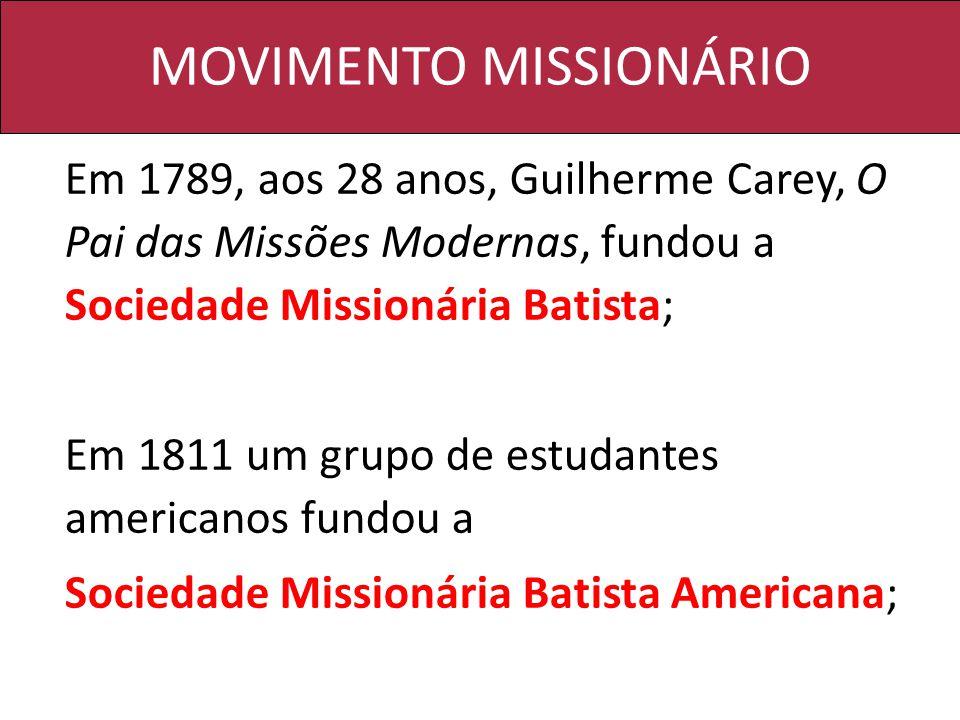 MOVIMENTO MISSIONÁRIO Em 1789, aos 28 anos, Guilherme Carey, O Pai das Missões Modernas, fundou a Sociedade Missionária Batista; Em 1811 um grupo de e