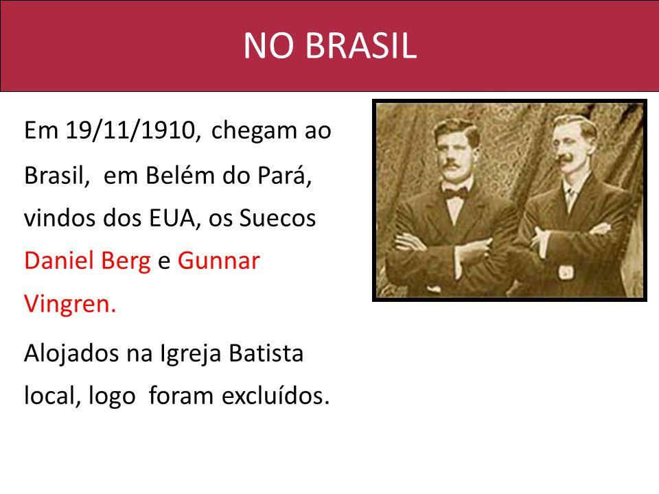 NO BRASIL Em 19/11/1910, chegam ao Brasil, em Belém do Pará, vindos dos EUA, os Suecos Daniel Berg e Gunnar Vingren. Alojados na Igreja Batista local,