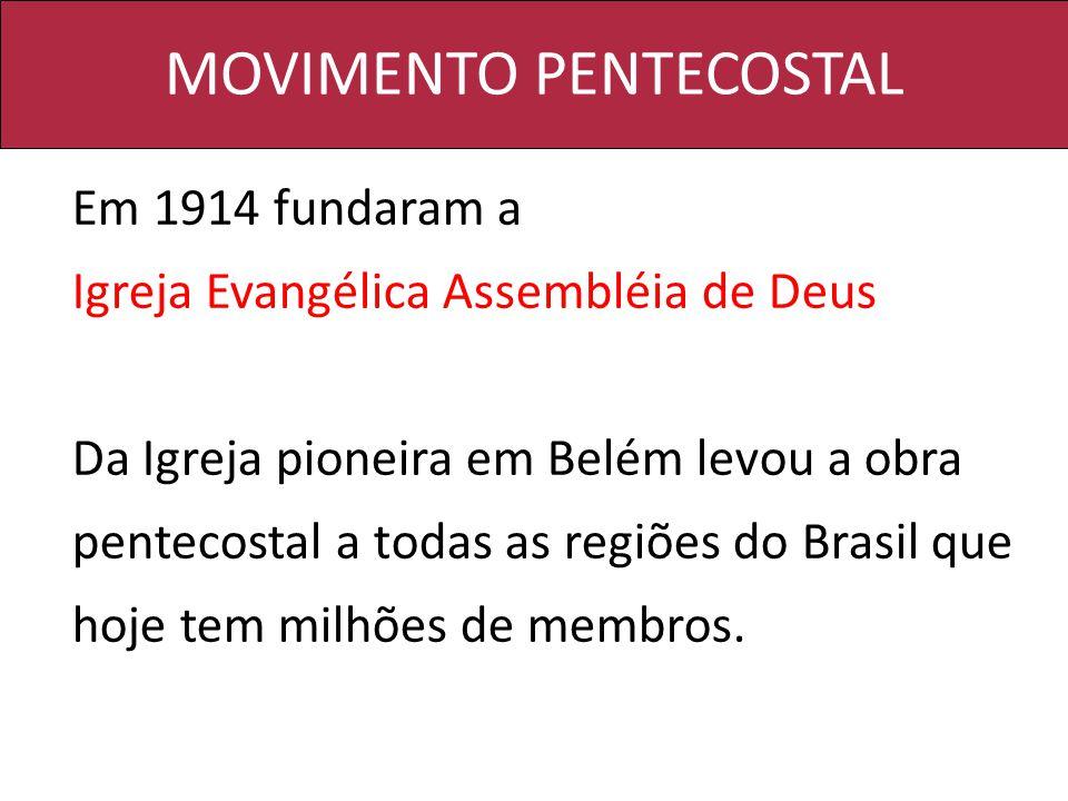 MOVIMENTO PENTECOSTAL Em 1914 fundaram a Igreja Evangélica Assembléia de Deus Da Igreja pioneira em Belém levou a obra pentecostal a todas as regiões do Brasil que hoje tem milhões de membros.