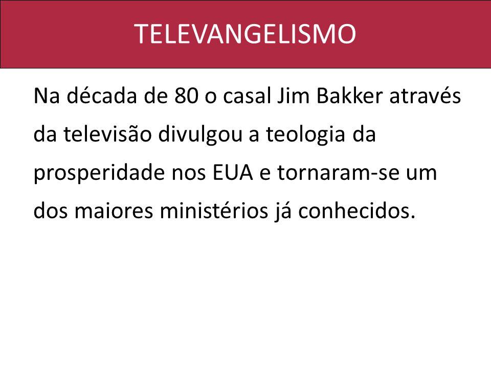 TELEVANGELISMO Na década de 80 o casal Jim Bakker através da televisão divulgou a teologia da prosperidade nos EUA e tornaram-se um dos maiores ministérios já conhecidos.