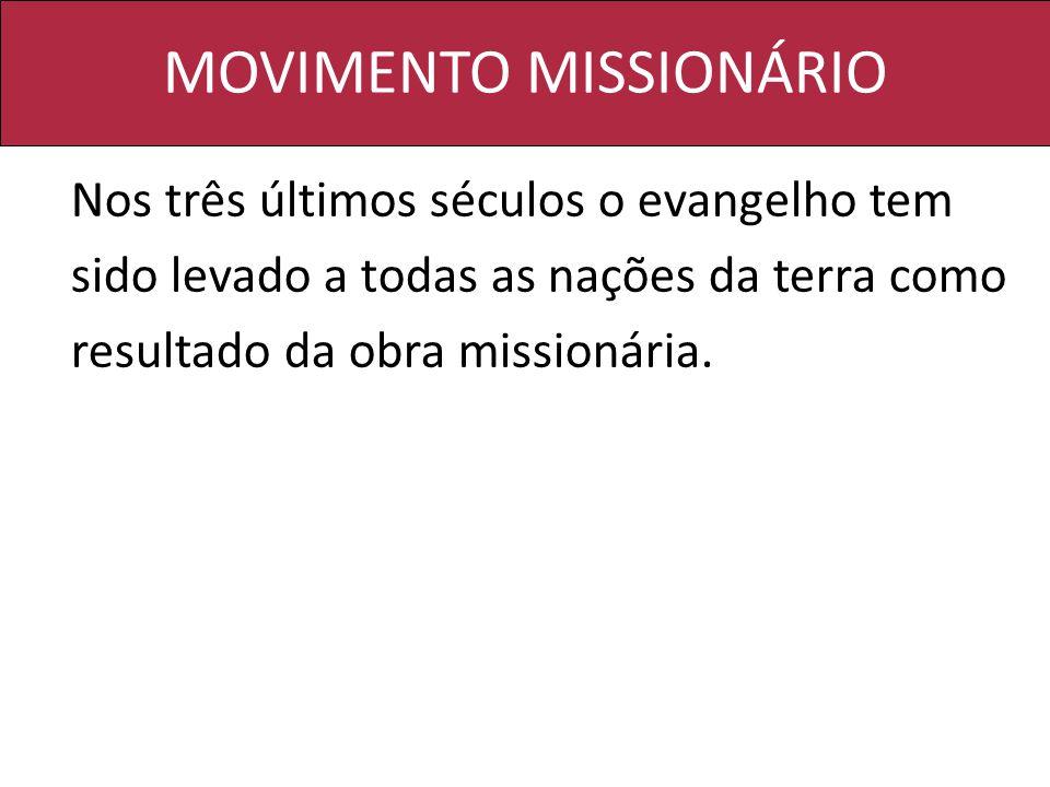 MOVIMENTO MISSIONÁRIO Nos três últimos séculos o evangelho tem sido levado a todas as nações da terra como resultado da obra missionária.