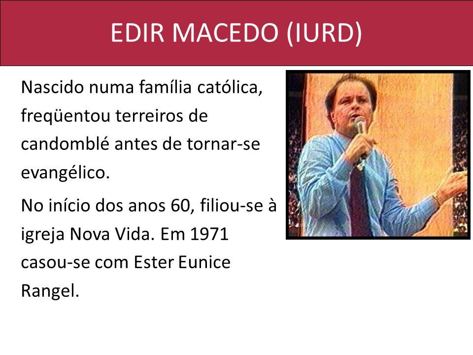 EDIR MACEDO (IURD) Nascido numa família católica, freqüentou terreiros de candomblé antes de tornar-se evangélico. No início dos anos 60, filiou-se à