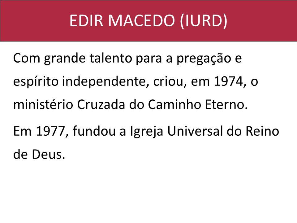 EDIR MACEDO (IURD) Com grande talento para a pregação e espírito independente, criou, em 1974, o ministério Cruzada do Caminho Eterno. Em 1977, fundou