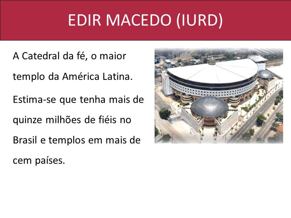 EDIR MACEDO (IURD) A Catedral da fé, o maior templo da América Latina. Estima-se que tenha mais de quinze milhões de fiéis no Brasil e templos em mais