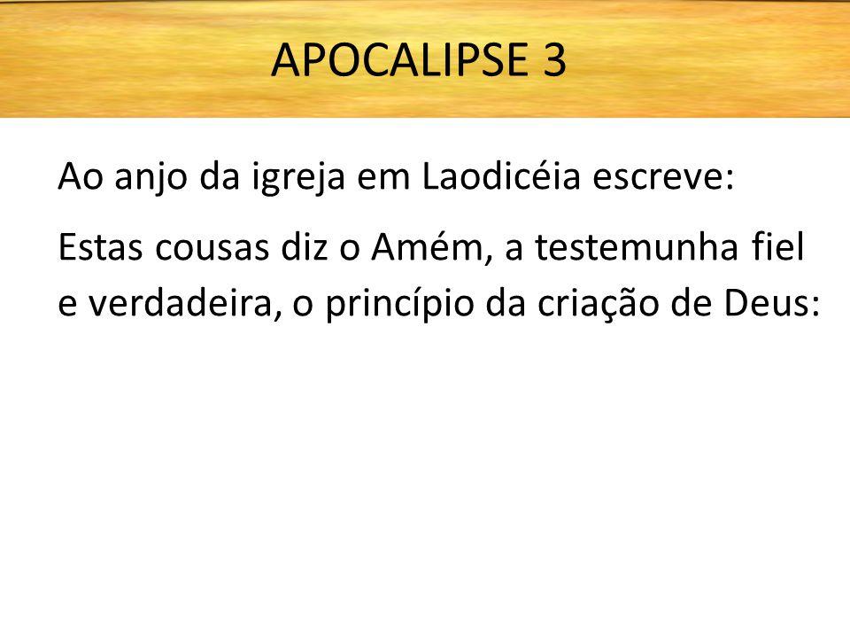 Ao anjo da igreja em Laodicéia escreve: Estas cousas diz o Amém, a testemunha fiel e verdadeira, o princípio da criação de Deus: APOCALIPSE 3