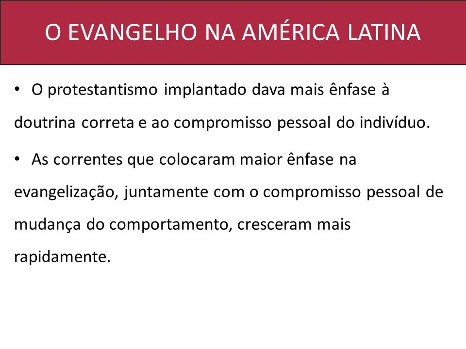 O EVANGELHO NA AMÉRICA LATINA O protestantismo implantado dava mais ênfase à doutrina correta e ao compromisso pessoal do indivíduo. As correntes que