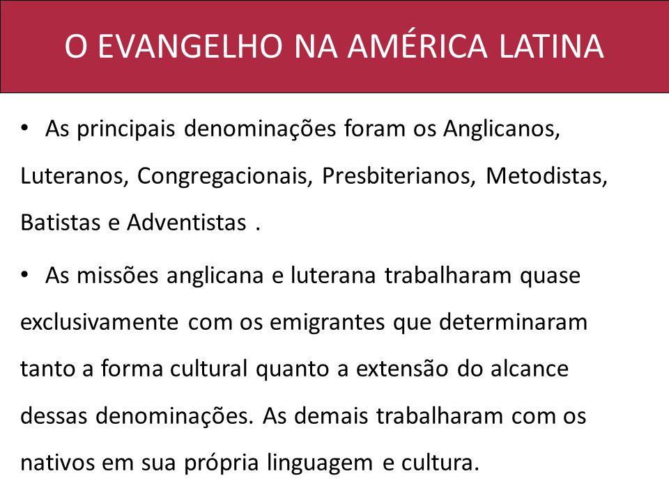 O EVANGELHO NA AMÉRICA LATINA As principais denominações foram os Anglicanos, Luteranos, Congregacionais, Presbiterianos, Metodistas, Batistas e Adventistas.