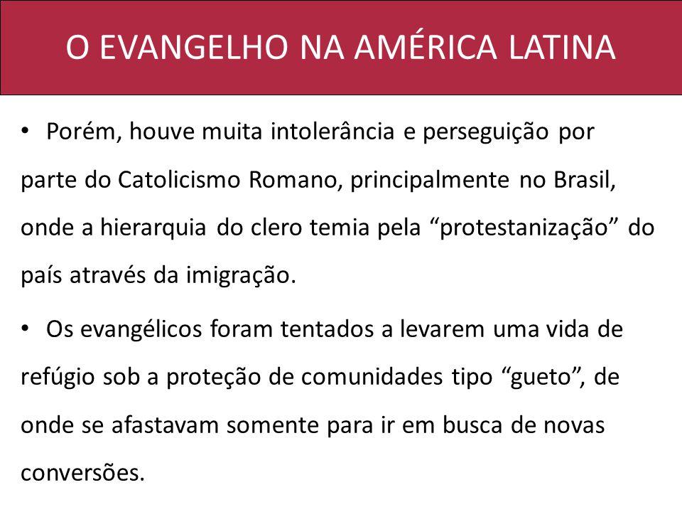 O EVANGELHO NA AMÉRICA LATINA Porém, houve muita intolerância e perseguição por parte do Catolicismo Romano, principalmente no Brasil, onde a hierarqu