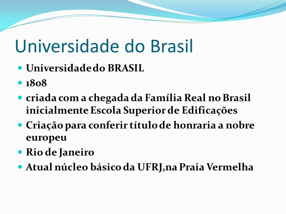 Universidade do Brasil Universidade do BRASIL 1808 criada com a chegada da Família Real no Brasil inicialmente Escola Superior de Edificações Criação