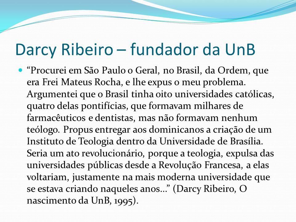 Darcy Ribeiro – fundador da UnB Procurei em São Paulo o Geral, no Brasil, da Ordem, que era Frei Mateus Rocha, e lhe expus o meu problema. Argumentei