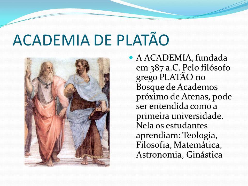 ACADEMIA DE PLATÃO A ACADEMIA, fundada em 387 a.C. Pelo filósofo grego PLATÃO no Bosque de Academos próximo de Atenas, pode ser entendida como a prime