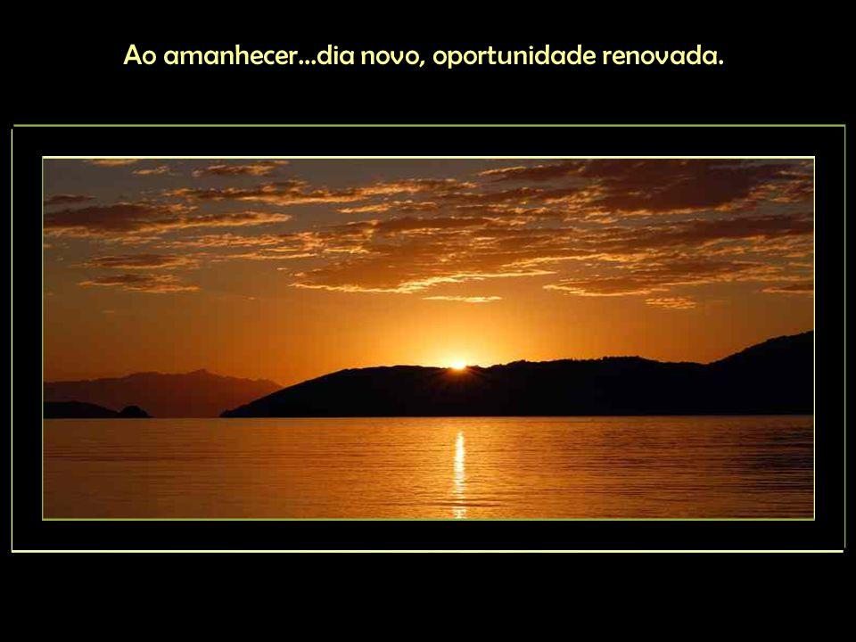 Ao amanhecer...dia novo, oportunidade renovada.