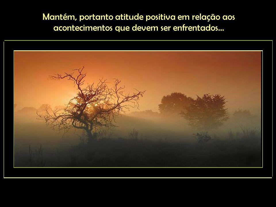Mantém, portanto atitude positiva em relação aos acontecimentos que devem ser enfrentados...