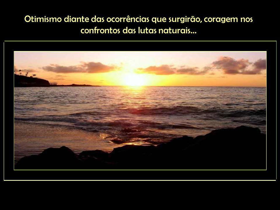 Otimismo diante das ocorrências que surgirão, coragem nos confrontos das lutas naturais...