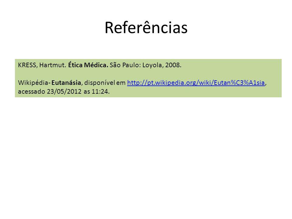 Referências KRESS, Hartmut. Ética Médica. São Paulo: Loyola, 2008. Wikipédia- Eutanásia, disponível em http://pt.wikipedia.org/wiki/Eutan%C3%A1sia, ac