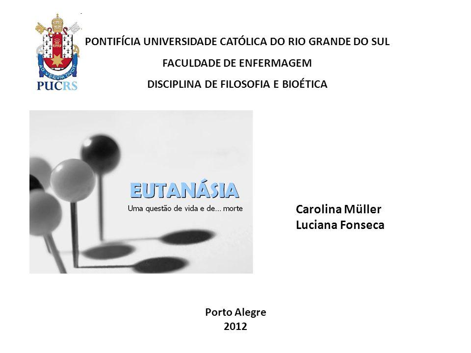 PONTIFÍCIA UNIVERSIDADE CATÓLICA DO RIO GRANDE DO SUL FACULDADE DE ENFERMAGEM DISCIPLINA DE FILOSOFIA E BIOÉTICA Carolina Müller Luciana Fonseca Porto