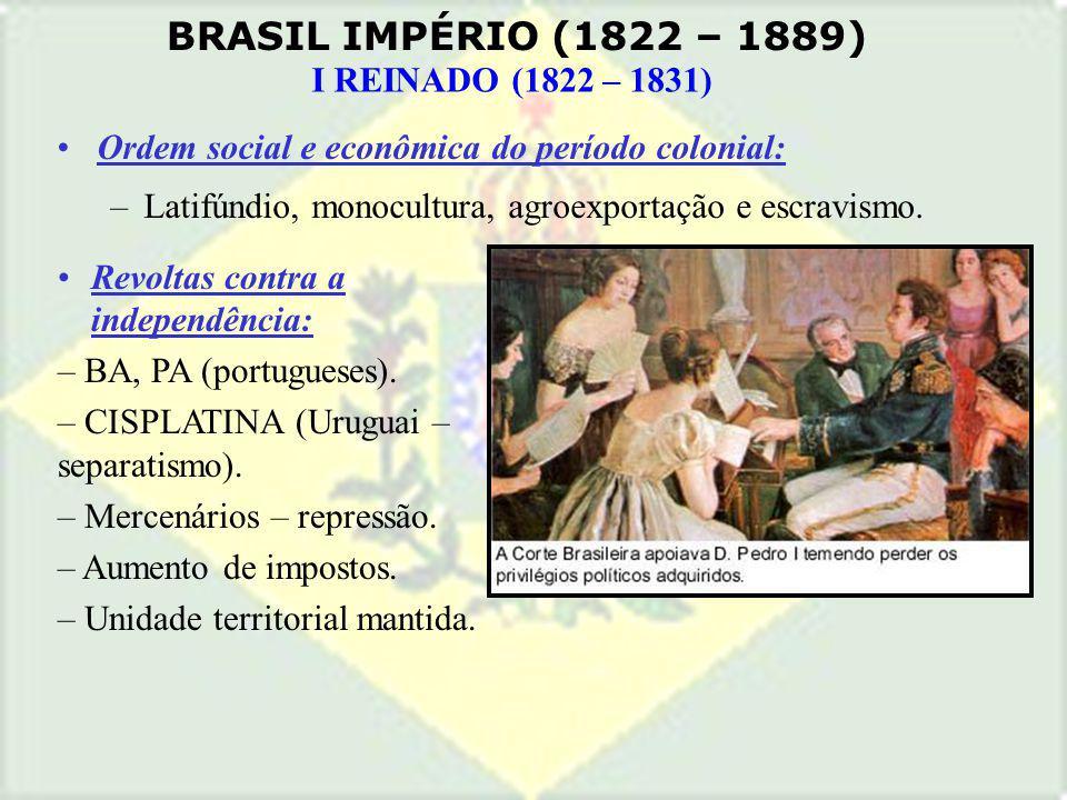 BRASIL IMPÉRIO (1822 – 1889) I REINADO (1822 – 1831) Ordem social e econômica do período colonial: –Latifúndio, monocultura, agroexportação e escravis