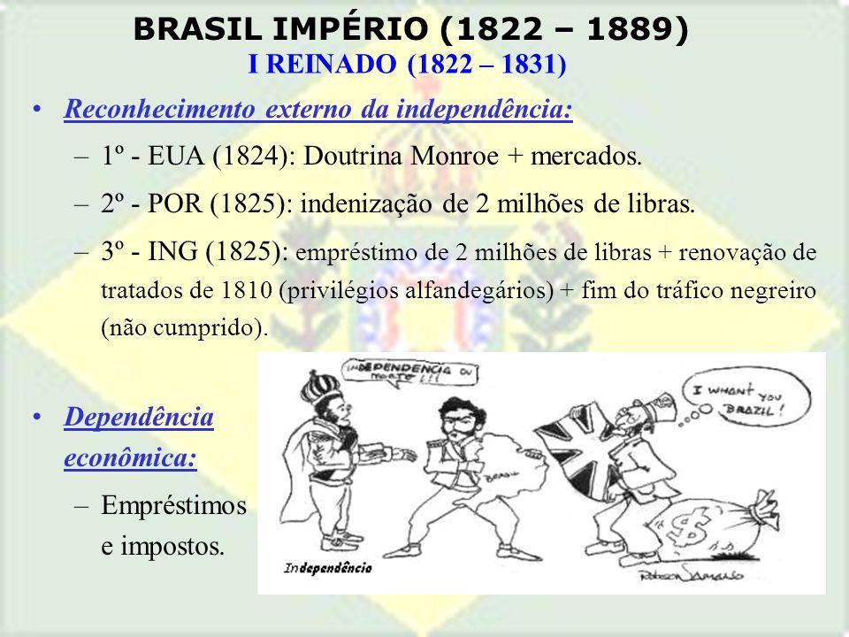 BRASIL IMPÉRIO (1822 – 1889) I REINADO (1822 – 1831) Reconhecimento externo da independência: –1º - EUA (1824): Doutrina Monroe + mercados. –2º - POR