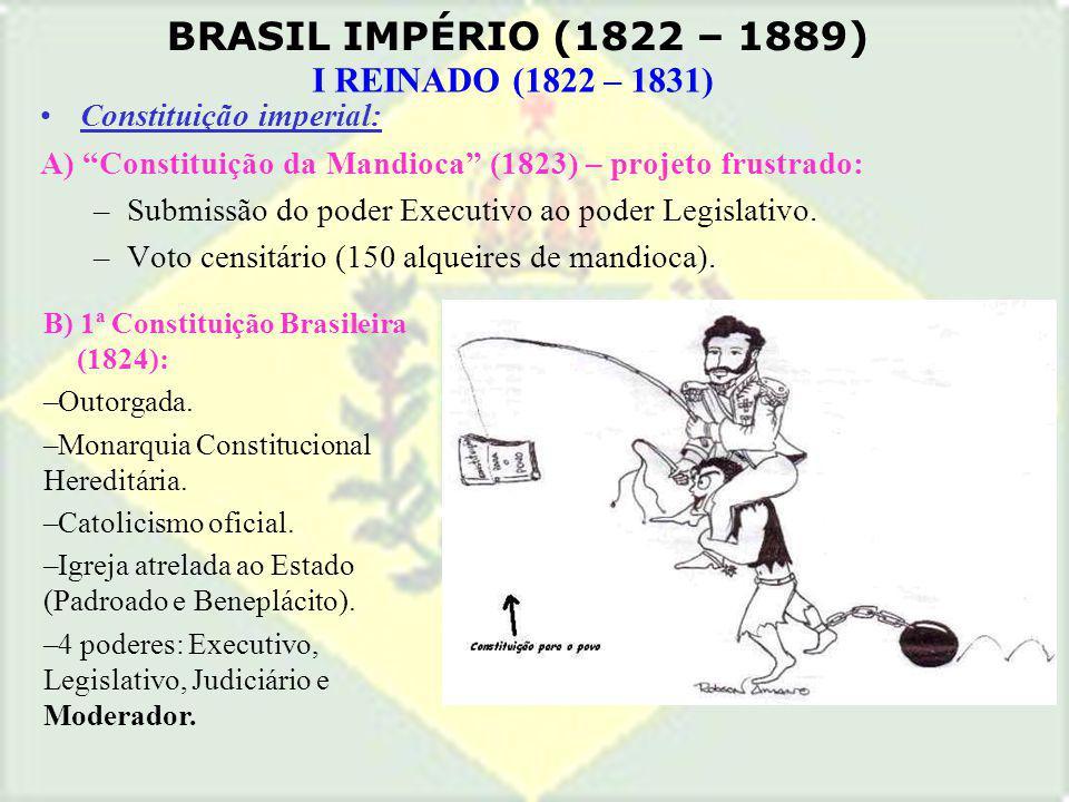 BRASIL IMPÉRIO (1822 – 1889) I REINADO (1822 – 1831) Constituição imperial: A) Constituição da Mandioca (1823) – projeto frustrado: –Submissão do pode