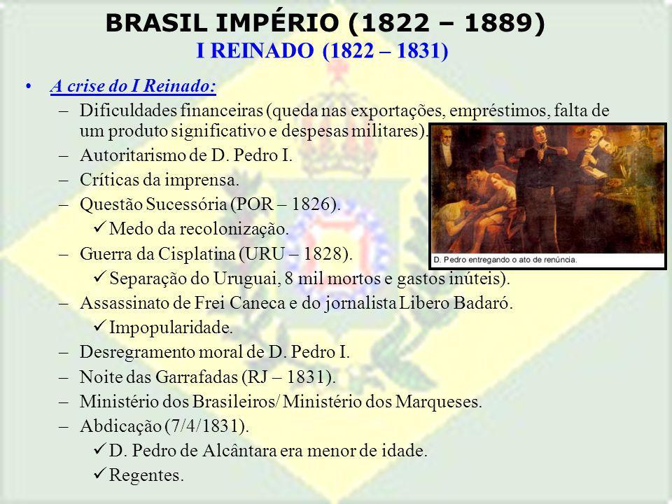 BRASIL IMPÉRIO (1822 – 1889) I REINADO (1822 – 1831) A crise do I Reinado: –Dificuldades financeiras (queda nas exportações, empréstimos, falta de um