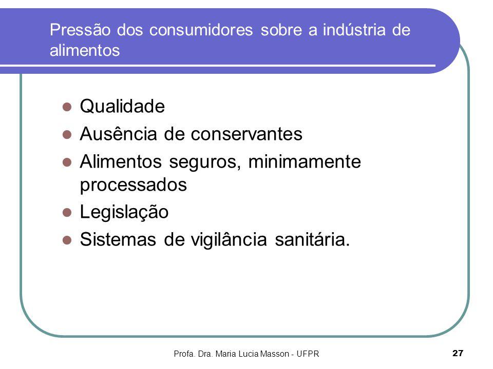 Profa. Dra. Maria Lucia Masson - UFPR27 Pressão dos consumidores sobre a indústria de alimentos Qualidade Ausência de conservantes Alimentos seguros,