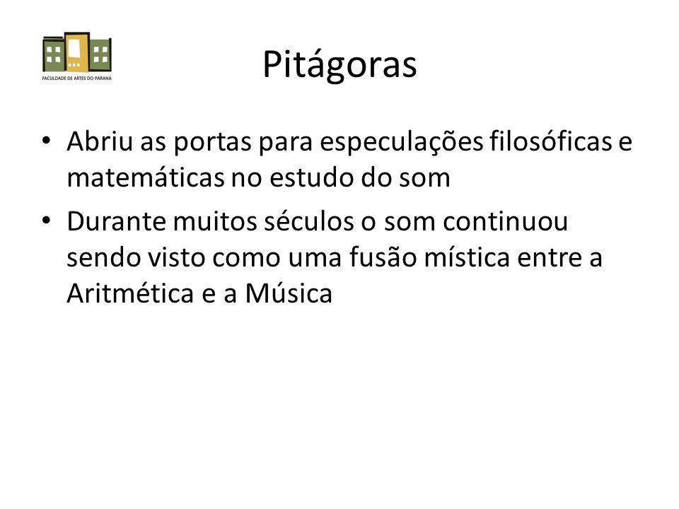 Pitágoras Abriu as portas para especulações filosóficas e matemáticas no estudo do som Durante muitos séculos o som continuou sendo visto como uma fusão mística entre a Aritmética e a Música
