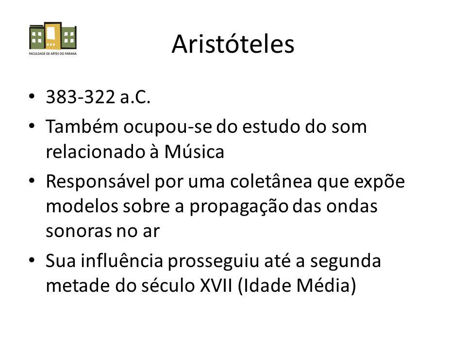 Aristóteles 383-322 a.C. Também ocupou-se do estudo do som relacionado à Música Responsável por uma coletânea que expõe modelos sobre a propagação das