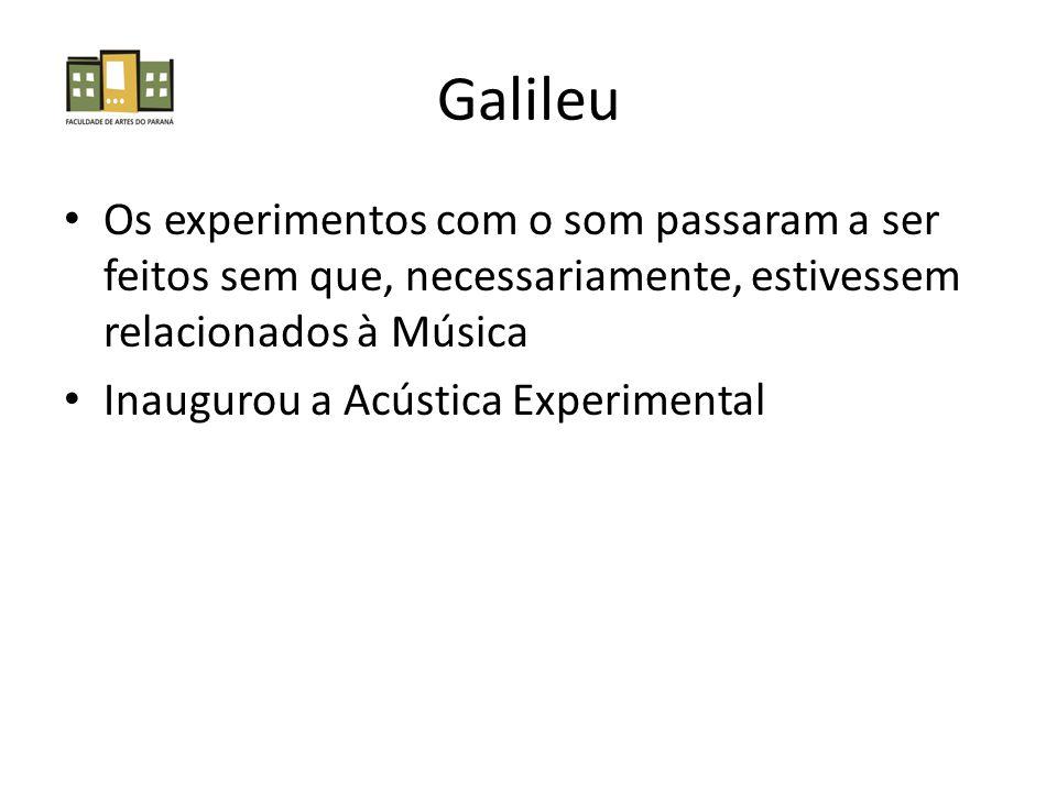 Galileu Os experimentos com o som passaram a ser feitos sem que, necessariamente, estivessem relacionados à Música Inaugurou a Acústica Experimental