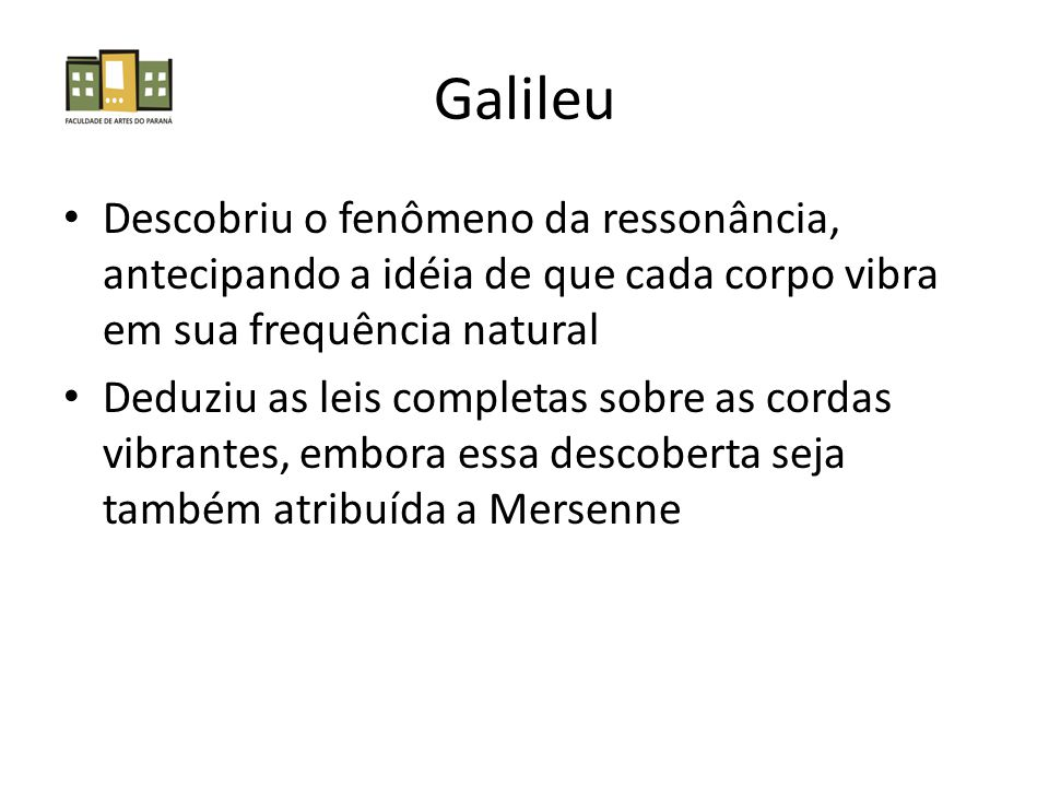Galileu Descobriu o fenômeno da ressonância, antecipando a idéia de que cada corpo vibra em sua frequência natural Deduziu as leis completas sobre as cordas vibrantes, embora essa descoberta seja também atribuída a Mersenne