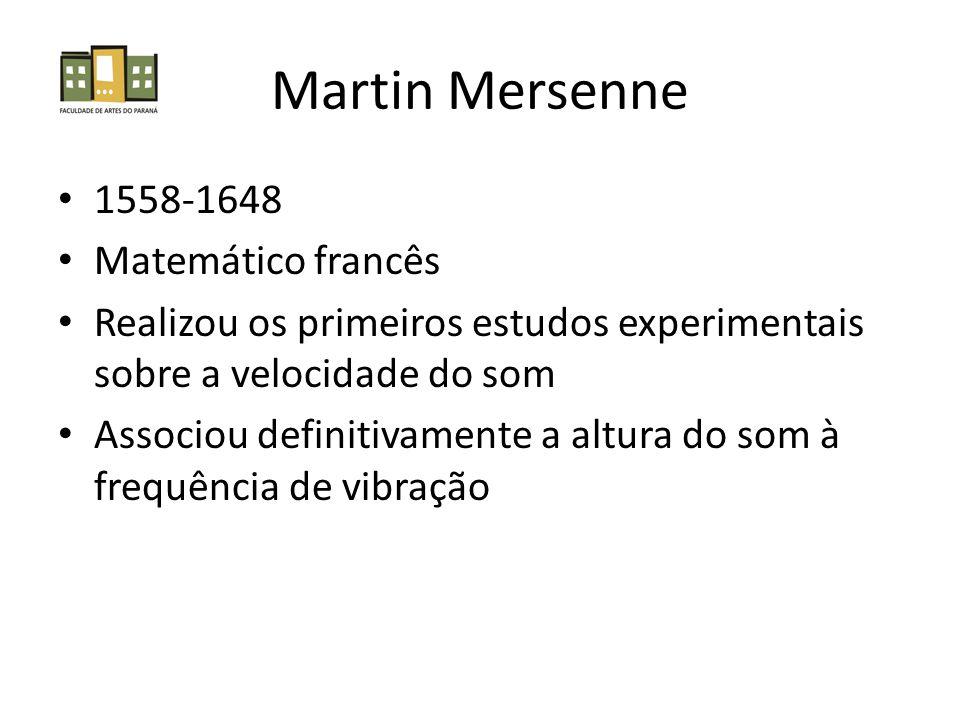 Martin Mersenne 1558-1648 Matemático francês Realizou os primeiros estudos experimentais sobre a velocidade do som Associou definitivamente a altura do som à frequência de vibração