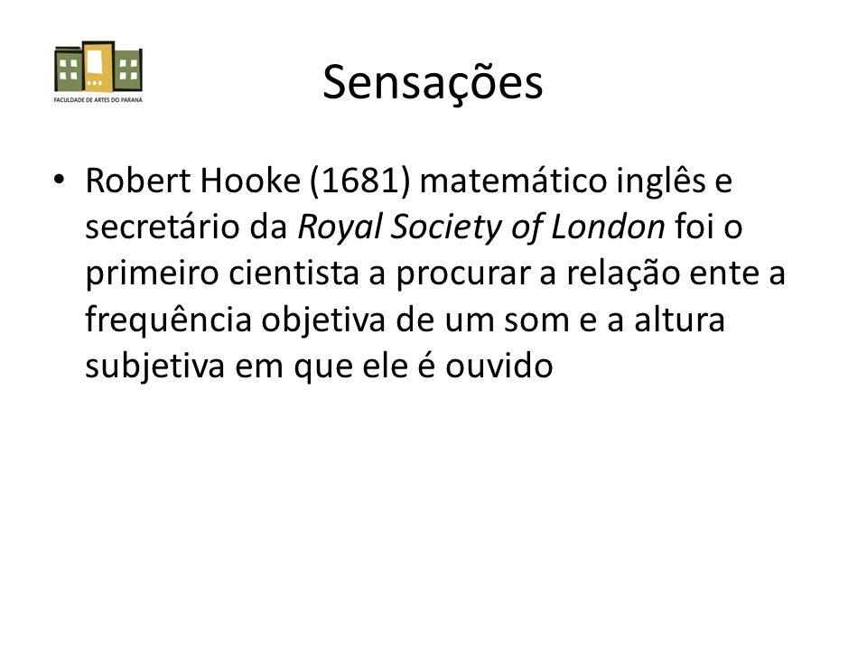 Sensações Robert Hooke (1681) matemático inglês e secretário da Royal Society of London foi o primeiro cientista a procurar a relação ente a frequência objetiva de um som e a altura subjetiva em que ele é ouvido