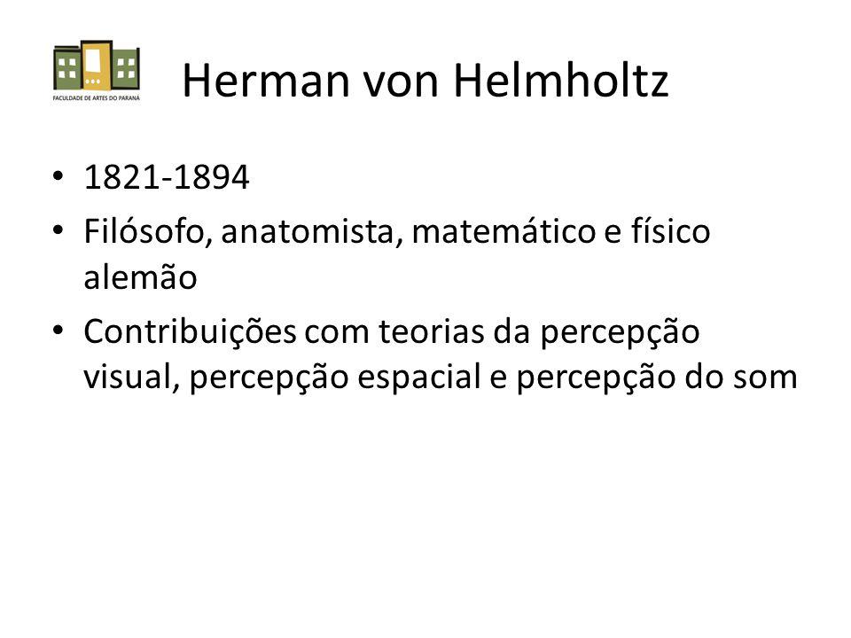 Herman von Helmholtz 1821-1894 Filósofo, anatomista, matemático e físico alemão Contribuições com teorias da percepção visual, percepção espacial e percepção do som