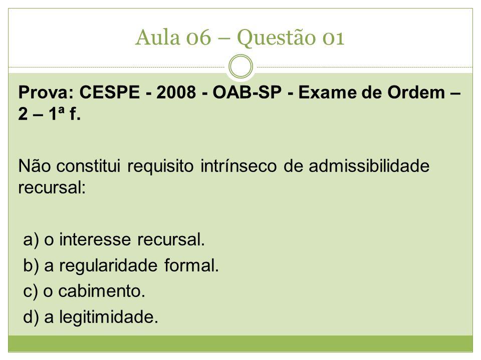 Aula 06 – Questão 01 Prova: CESPE - 2008 - OAB-SP - Exame de Ordem – 2 – 1ª f. Não constitui requisito intrínseco de admissibilidade recursal: a) o in