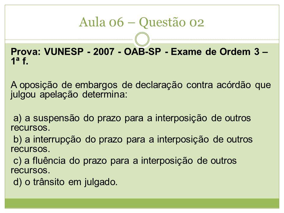 Aula 06 – Questão 02 Prova: VUNESP - 2007 - OAB-SP - Exame de Ordem 3 – 1ª f. A oposição de embargos de declaração contra acórdão que julgou apelação