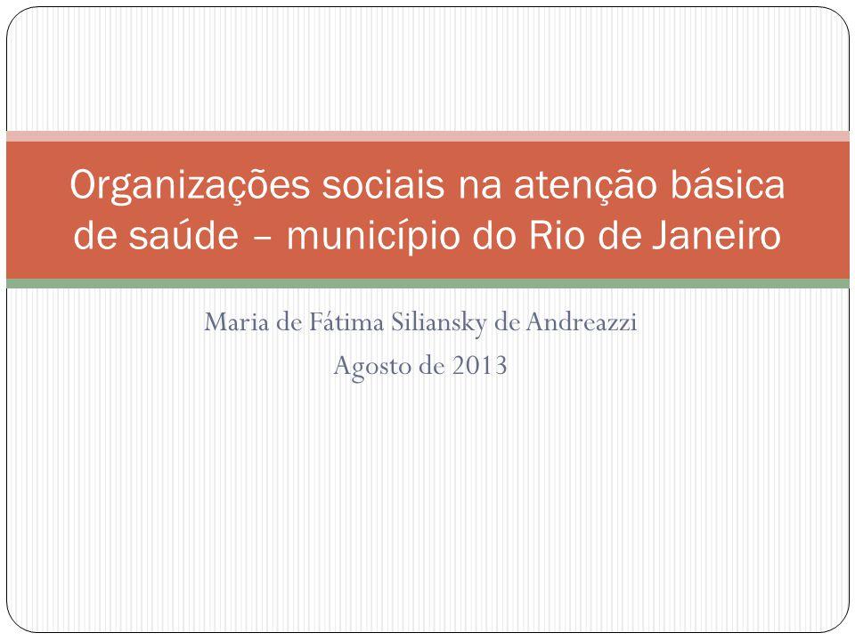 Maria de Fátima Siliansky de Andreazzi Agosto de 2013 Organizações sociais na atenção básica de saúde – município do Rio de Janeiro