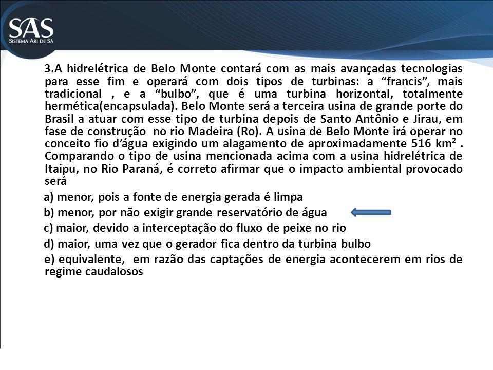 3.A hidrelétrica de Belo Monte contará com as mais avançadas tecnologias para esse fim e operará com dois tipos de turbinas: a francis, mais tradicional, e a bulbo, que é uma turbina horizontal, totalmente hermética(encapsulada).