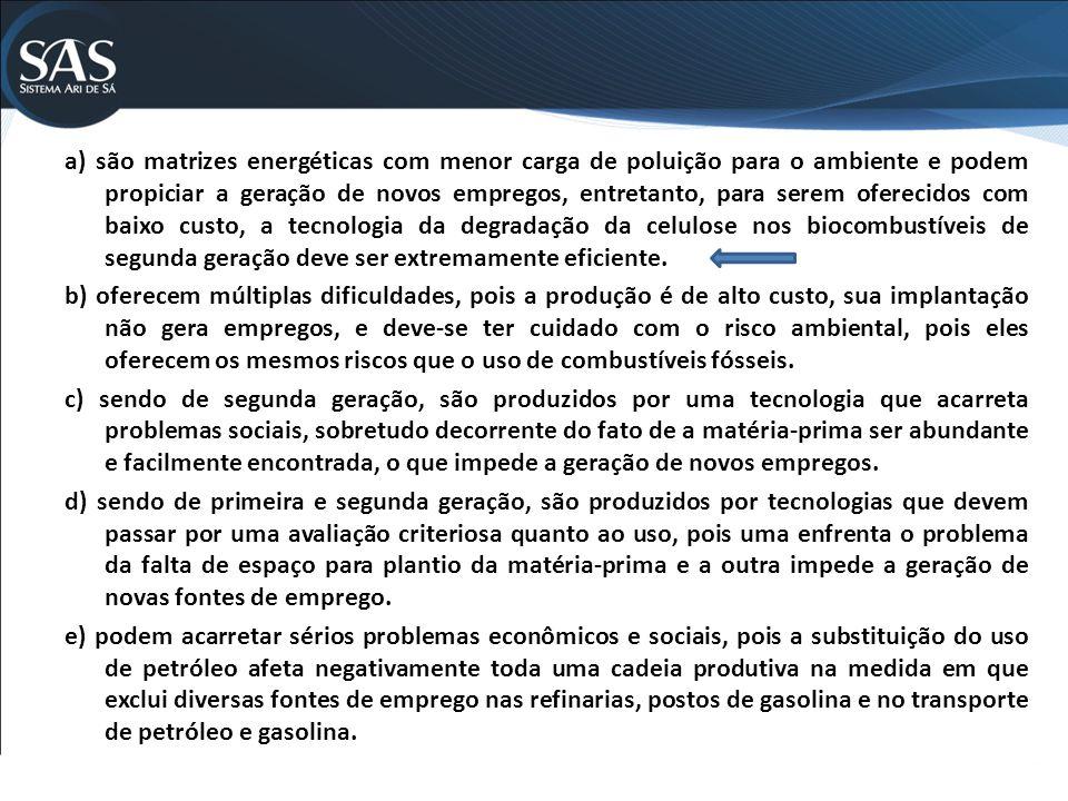 a) são matrizes energéticas com menor carga de poluição para o ambiente e podem propiciar a geração de novos empregos, entretanto, para serem oferecidos com baixo custo, a tecnologia da degradação da celulose nos biocombustíveis de segunda geração deve ser extremamente eficiente.